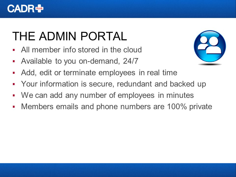 THE ADMIN PORTAL  All member info stored in the cloud  Available to you on-demand, 24/7  Add, edit or terminate employees in real time  Your information is secure, redundant and backed up  We can add any number of employees in minutes  Members  s and phone numbers are 100% private