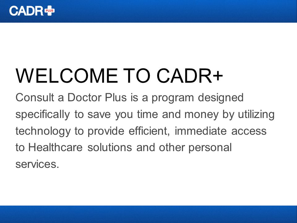 WELCOME TO CADR+ Consult a Doctor Plus is a program designed specifically to save you time and money by utilizing technology to provide efficient, immediate access to Healthcare solutions and other personal services.