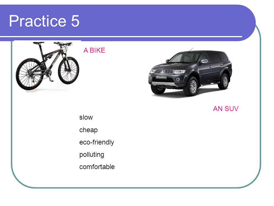 Practice 5 slow cheap eco-friendly polluting comfortable A BIKE AN SUV