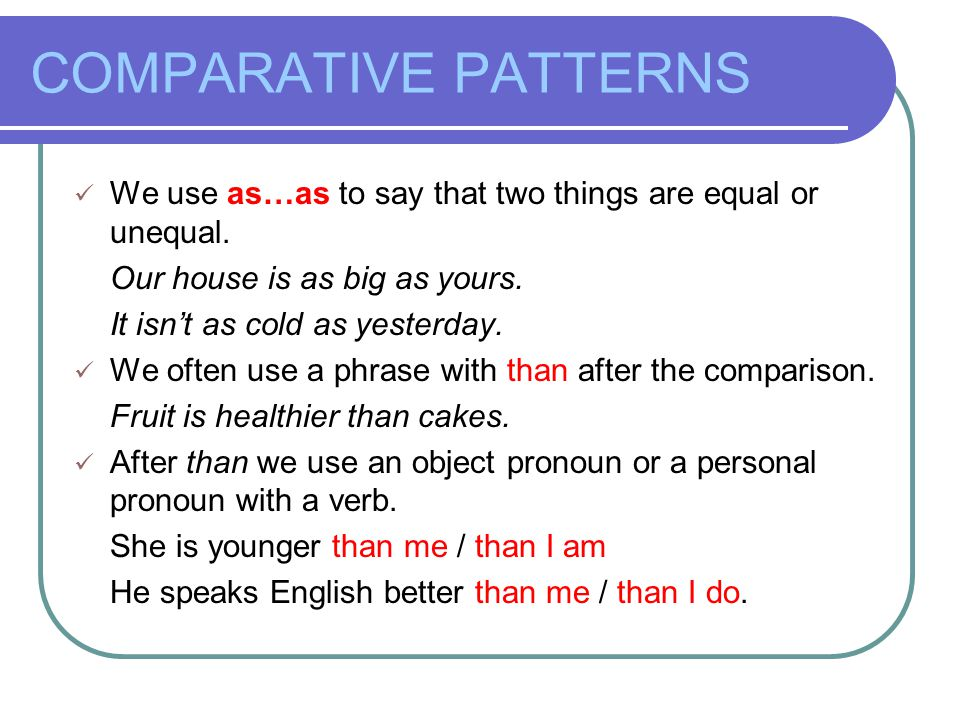 COMPARATIVE PATTERNS We use as…as to say that two things are equal or unequal.