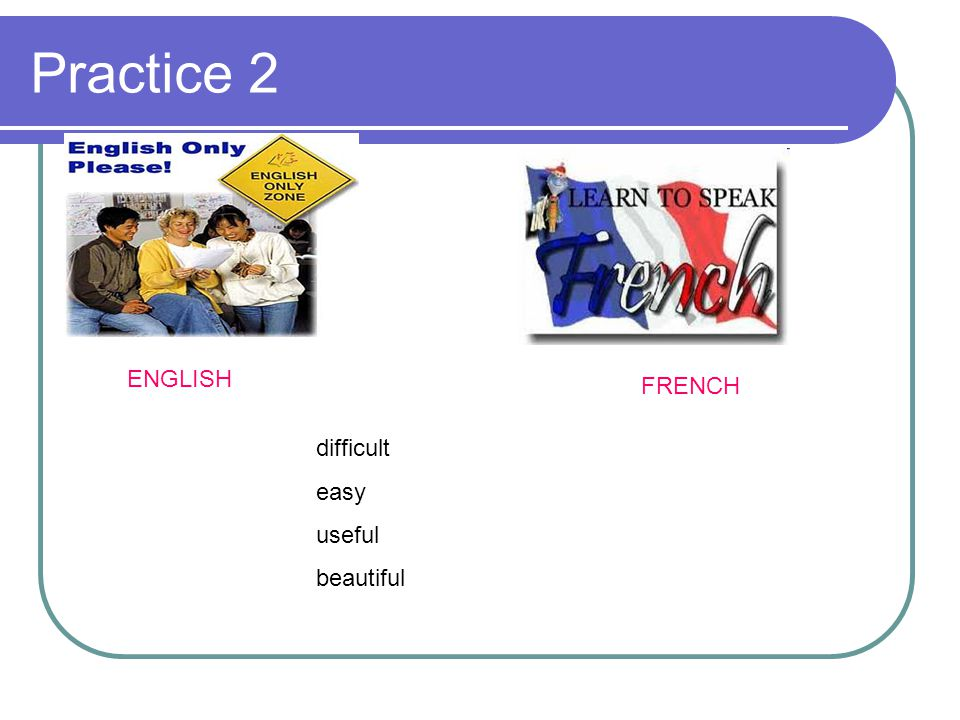 Practice 2 difficult easy useful beautiful ENGLISH FRENCH