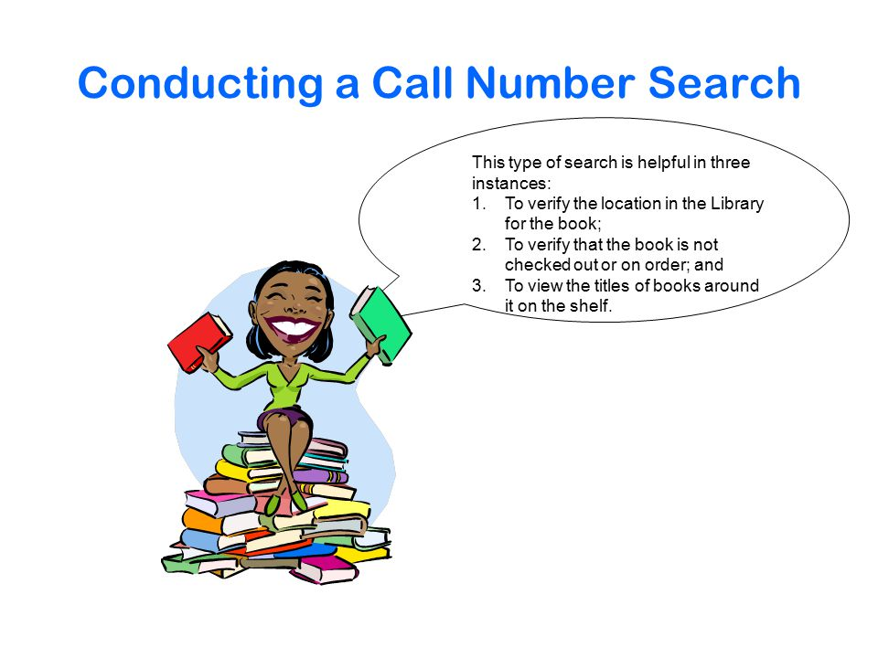 Conducting a Call Number Search This type of search is helpful in three instances: 1.To verify the location in the Library for the book; 2.To verify that the book is not checked out or on order; and 3.To view the titles of books around it on the shelf.