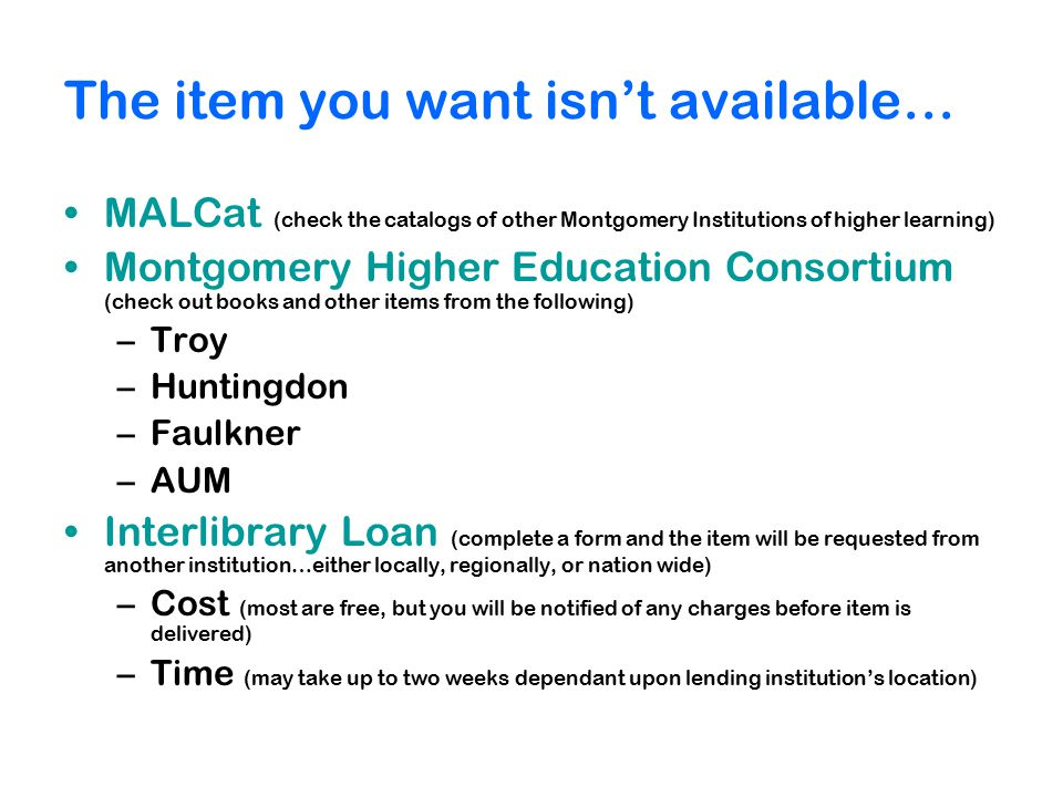 The item you want isn't available… MALCat (check the catalogs of other Montgomery Institutions of higher learning) Montgomery Higher Education Consortium (check out books and other items from the following) –Troy –Huntingdon –Faulkner –AUM Interlibrary Loan (complete a form and the item will be requested from another institution…either locally, regionally, or nation wide) –Cost (most are free, but you will be notified of any charges before item is delivered) –Time (may take up to two weeks dependant upon lending institution's location)