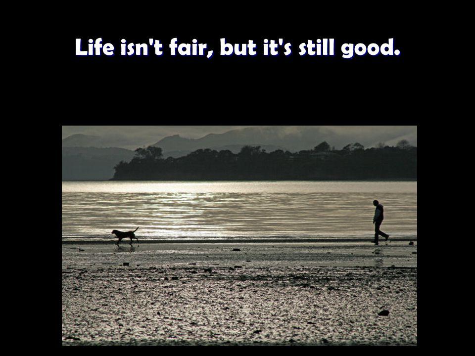 Life isn t fair, but it s still good. Life isn t fair, but it s still good.