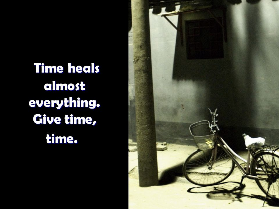 Time heals almost everything. Give time, time. Time heals almost everything. Give time, time.