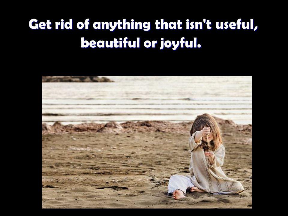 Get rid of anything that isn t useful, beautiful or joyful.