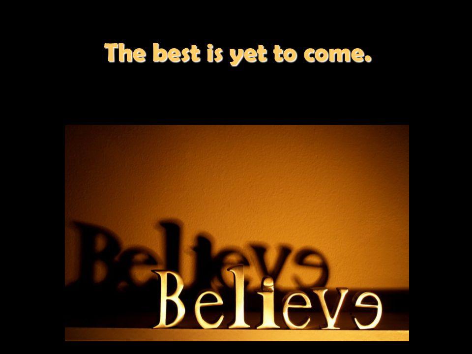 The best is yet to come. The best is yet to come.