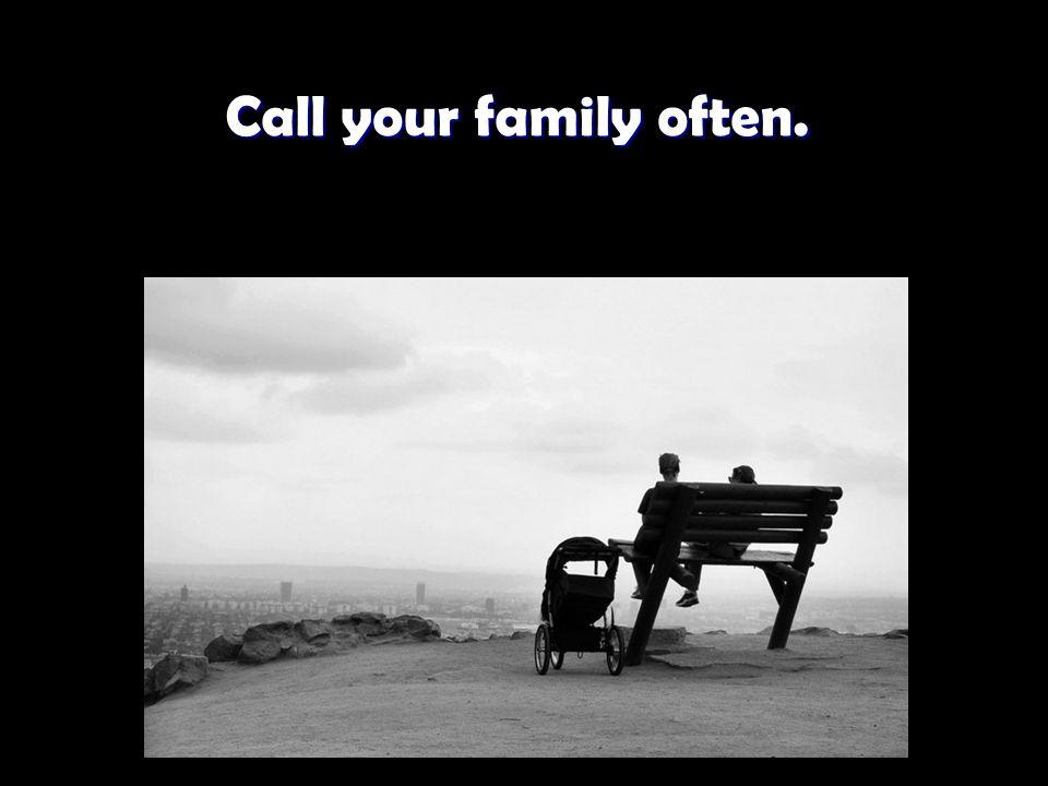 Call your family often. Call your family often.