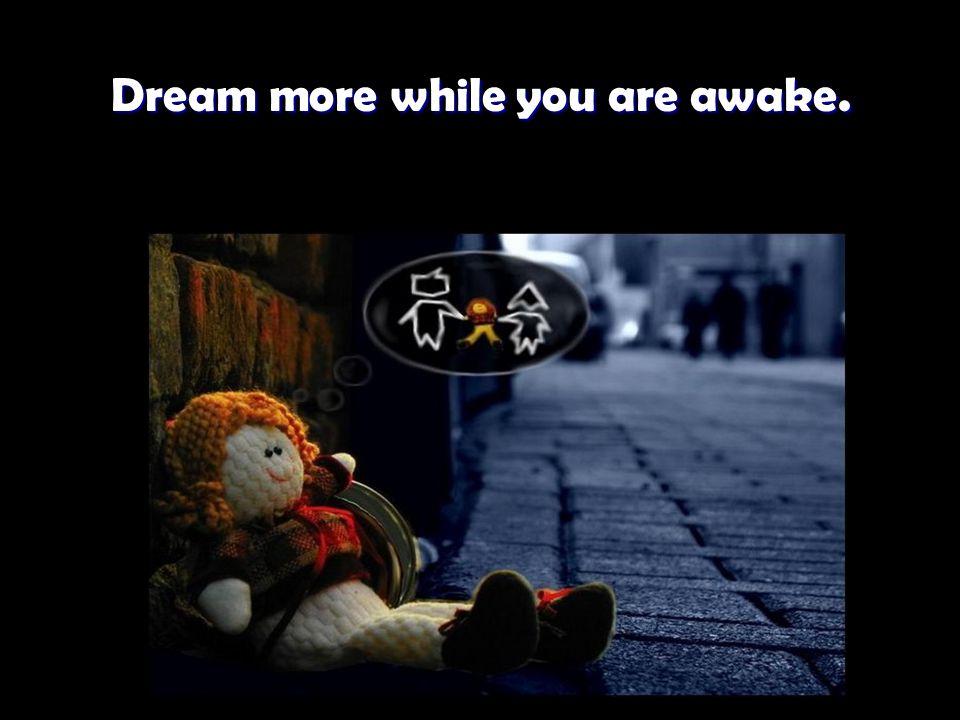 Dream more while you are awake. Dream more while you are awake.