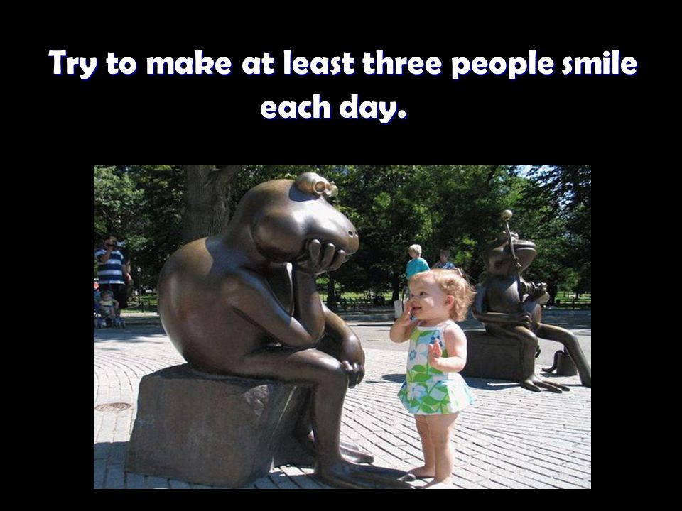 Try to make at least three people smile each day. Try to make at least three people smile each day.