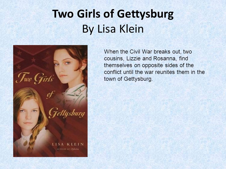 Two Girls of Gettysburg By Lisa Klein When the Civil War breaks out, two cousins, Lizzie and Rosanna, find themselves on opposite sides of the conflict until the war reunites them in the town of Gettysburg.