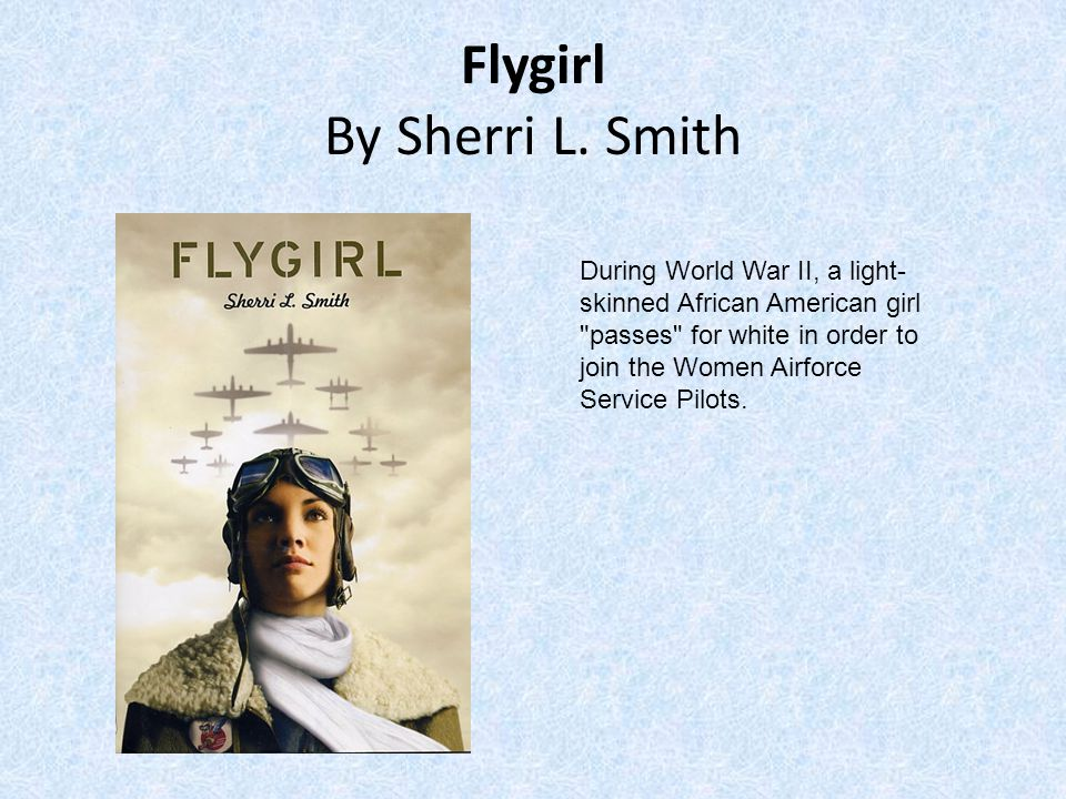 Flygirl By Sherri L. Smith During World War II, a light- skinned African American girl