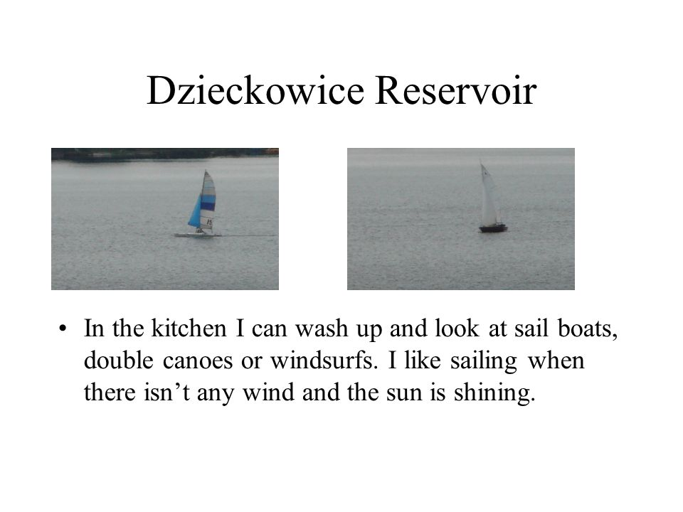 Dzieckowice Reservoir In the kitchen I can wash up and look at sail boats, double canoes or windsurfs. I like sailing when there isn't any wind and th
