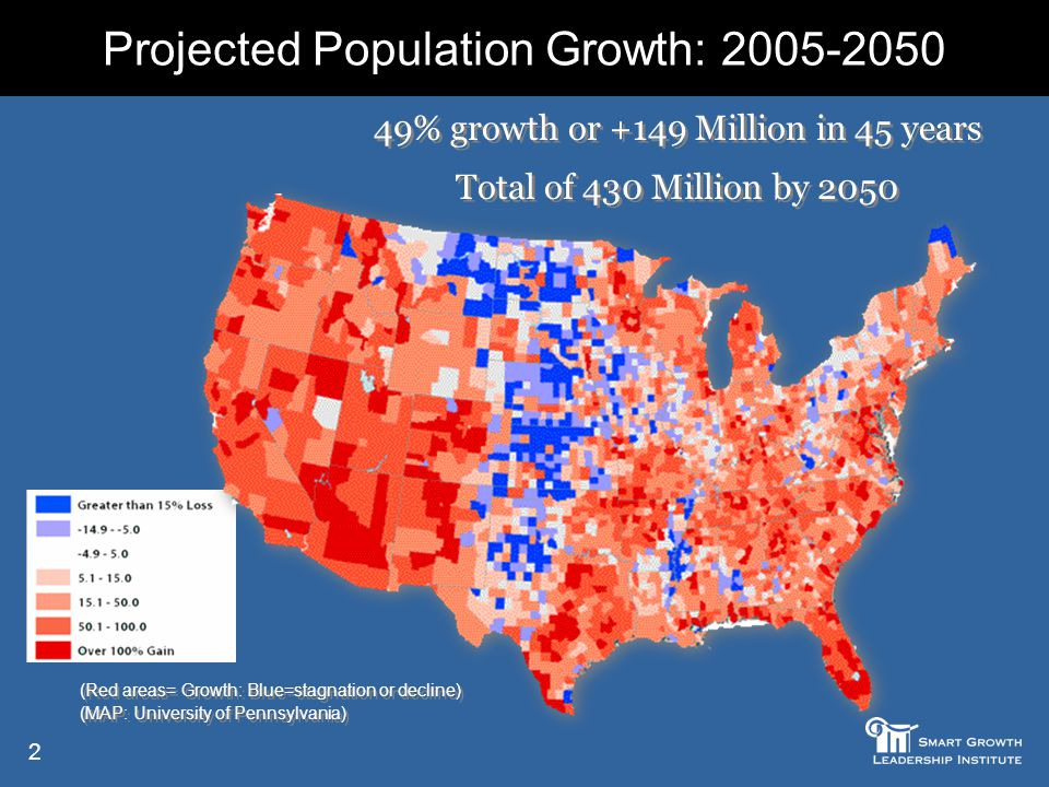 2 (Red areas= Growth: Blue=stagnation or decline) (MAP: University of Pennsylvania) (Red areas= Growth: Blue=stagnation or decline) (MAP: University of Pennsylvania) Projected Population Growth: 2005-2050 49% growth or +149 Million in 45 years Total of 430 Million by 2050 49% growth or +149 Million in 45 years Total of 430 Million by 2050