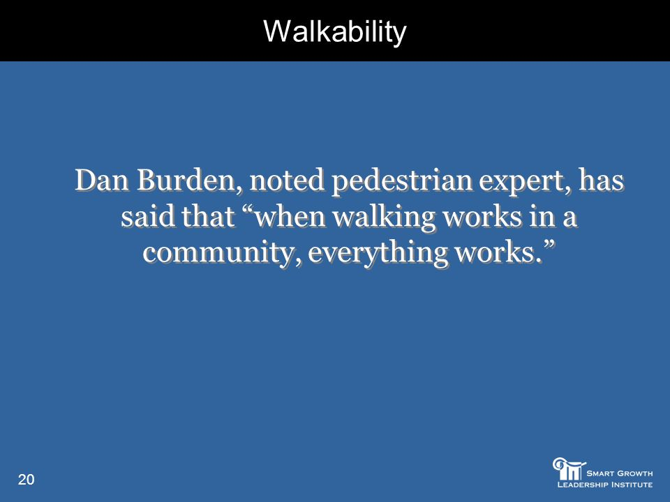 20 Dan Burden, noted pedestrian expert, has said that when walking works in a community, everything works. Walkability