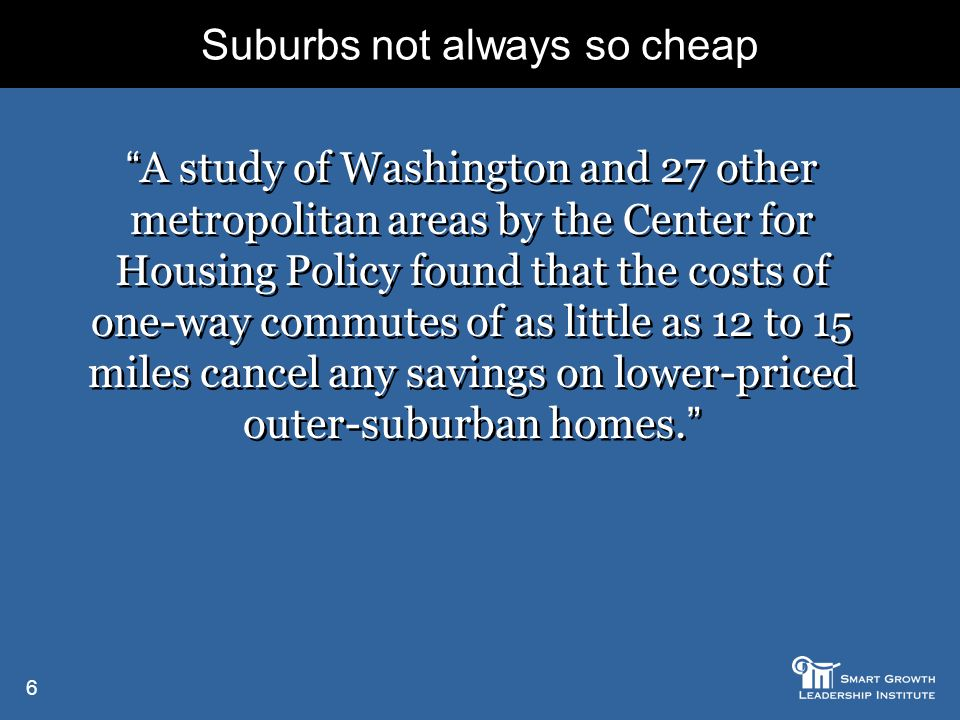 6 Suburbs not always so cheap A study of Washington and 27 other metropolitan areas by the Center for Housing Policy found that the costs of one-way commutes of as little as 12 to 15 miles cancel any savings on lower-priced outer-suburban homes.