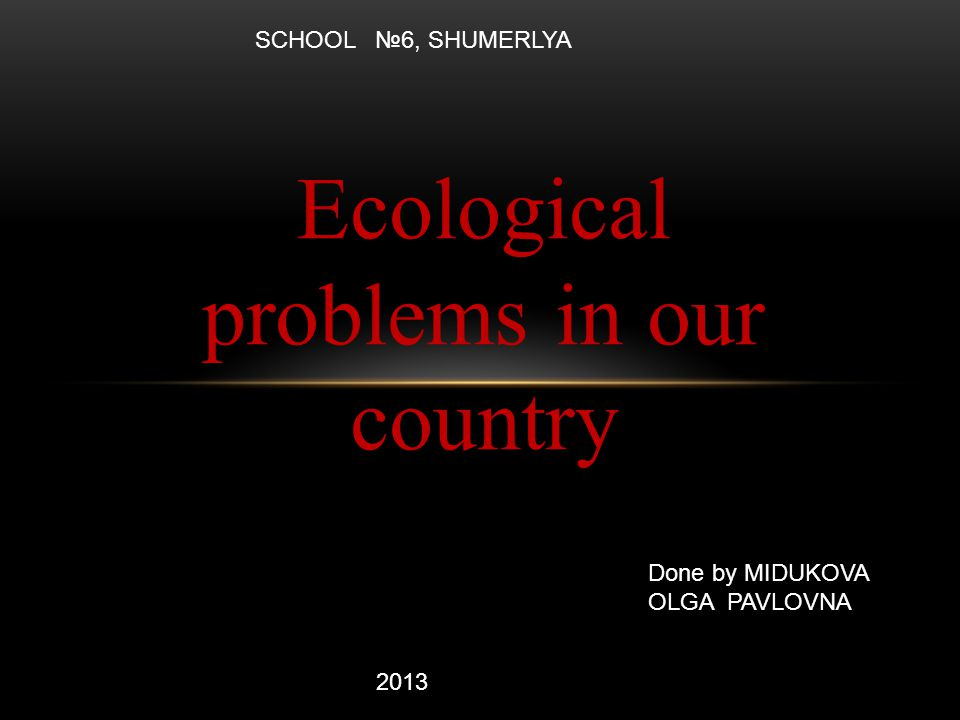 Ecological problems in our country Done by MIDUKOVA OLGA PAVLOVNA 2013 SCHOOL №6, SHUMERLYA