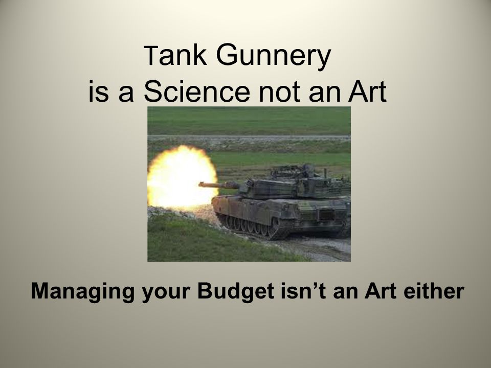 T ank Gunnery is a Science not an Art Managing your Budget isn't an Art either