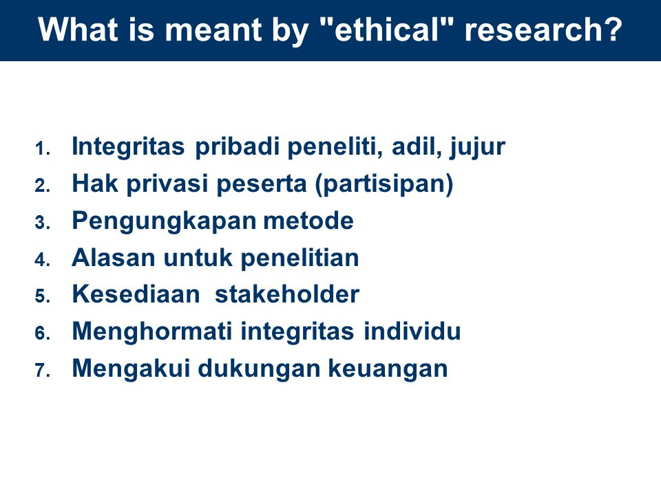 What is meant by ethical research. 1. Integritas pribadi peneliti, adil, jujur 2.
