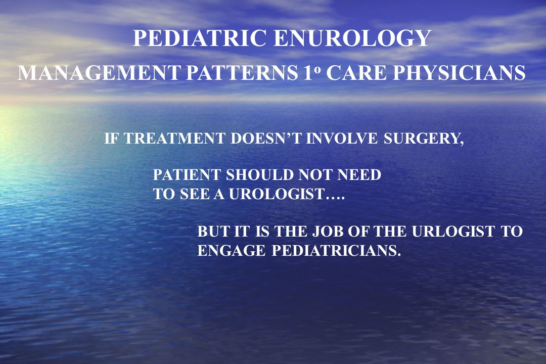 MANAGEMENT PATTERNS 1 o CARE PHYSICIANS IF TREATMENT DOESN'T INVOLVE SURGERY, PEDIATRIC ENUROLOGY BUT IT IS THE JOB OF THE URLOGIST TO ENGAGE PEDIATRICIANS.