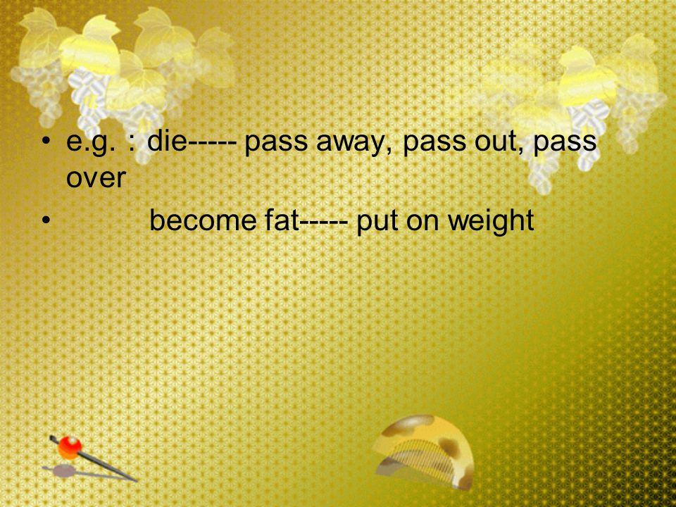 e.g. : die----- pass away, pass out, pass over become fat----- put on weight