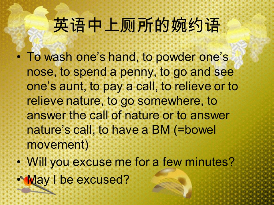 英语中上厕所的婉约语 To wash one's hand, to powder one's nose, to spend a penny, to go and see one's aunt, to pay a call, to relieve or to relieve nature, to go somewhere, to answer the call of nature or to answer nature's call, to have a BM (=bowel movement) Will you excuse me for a few minutes.