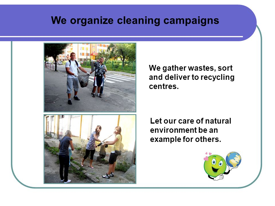 We organize cleaning campaigns We gather wastes, sort and deliver to recycling centres.