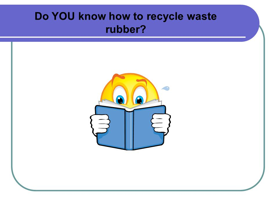 Do YOU know how to recycle waste rubber