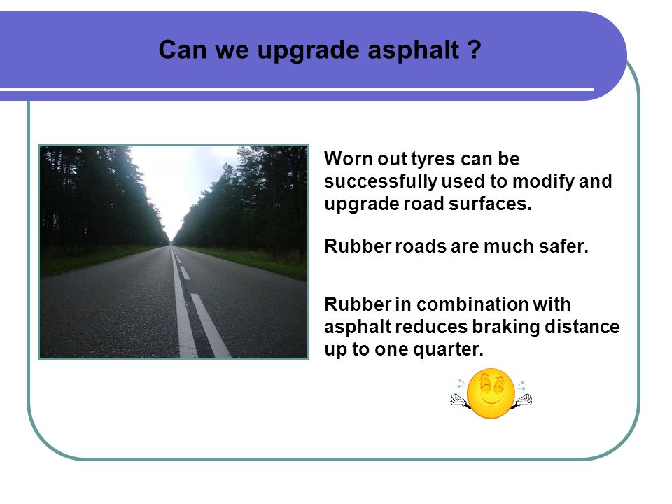 Can we upgrade asphalt . Rubber roads are much safer.