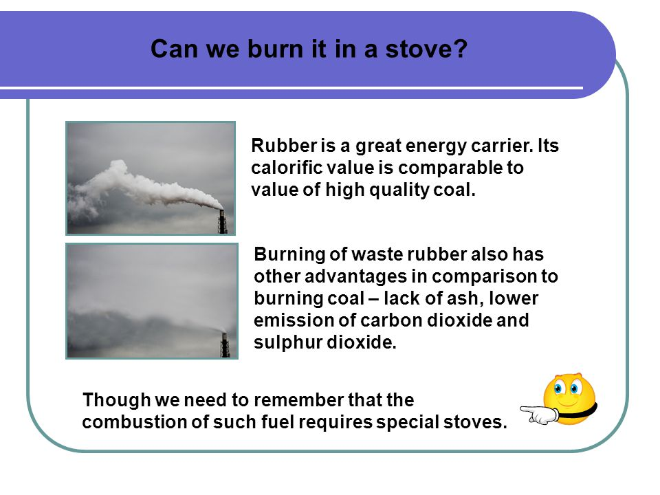 Can we burn it in a stove. Rubber is a great energy carrier.