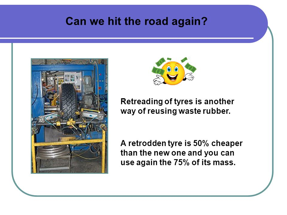 Can we hit the road again. Retreading of tyres is another way of reusing waste rubber.
