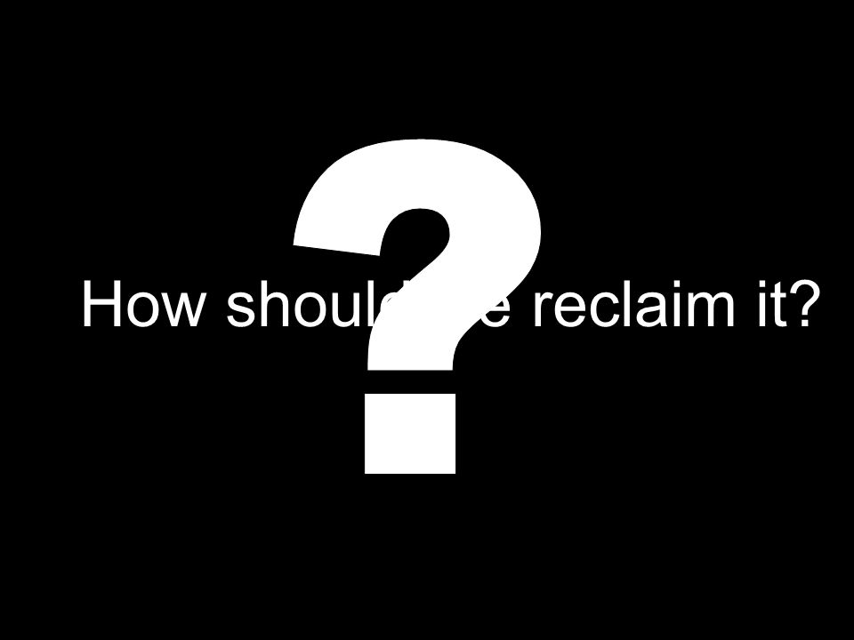 How should we reclaim it