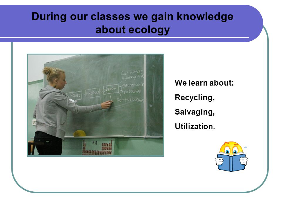 During our classes we gain knowledge about ecology We learn about: Recycling, Salvaging, Utilization.
