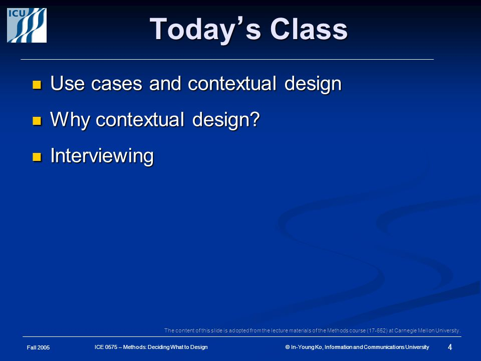 Fall 2005 4 ICE 0575 – Methods: Deciding What to Design © In-Young Ko, Information and Communications University Today ' s Class Use cases and contextual design Use cases and contextual design Why contextual design.