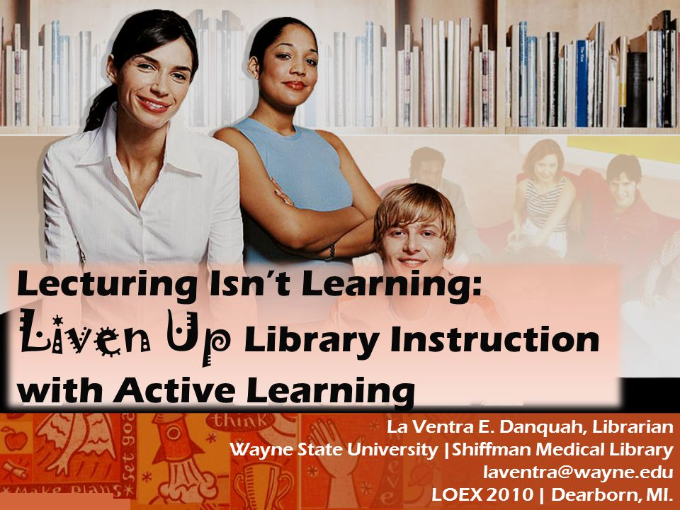 Lecturing Isn't Learning: Liven Up Library Instruction with Active Learning La Ventra E.