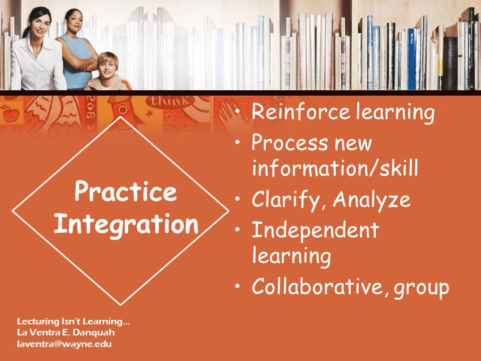 Reinforce learning Process new information/skill Clarify, Analyze Independent learning Collaborative, group Practice Integration Lecturing Isn't Learning… La Ventra E.