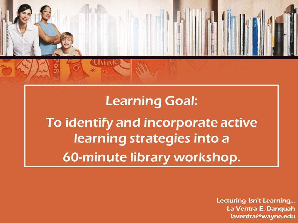 Learning Goal: To identify and incorporate active learning strategies into a 60-minute library workshop.
