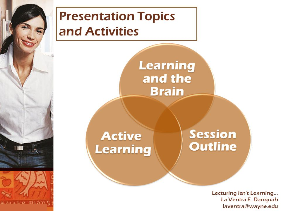 Learning and the Brain Session Outline Active Learning Lecturing Isn't Learning… La Ventra E.