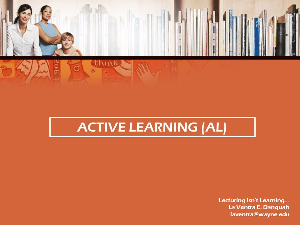 ACTIVE LEARNING (AL) Lecturing Isn't Learning… La Ventra E. Danquah laventra@wayne.edu