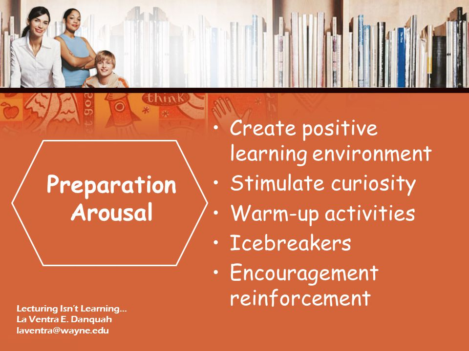 Create positive learning environment Stimulate curiosity Warm-up activities Icebreakers Encouragement reinforcement Preparation Arousal Lecturing Isn't Learning… La Ventra E.