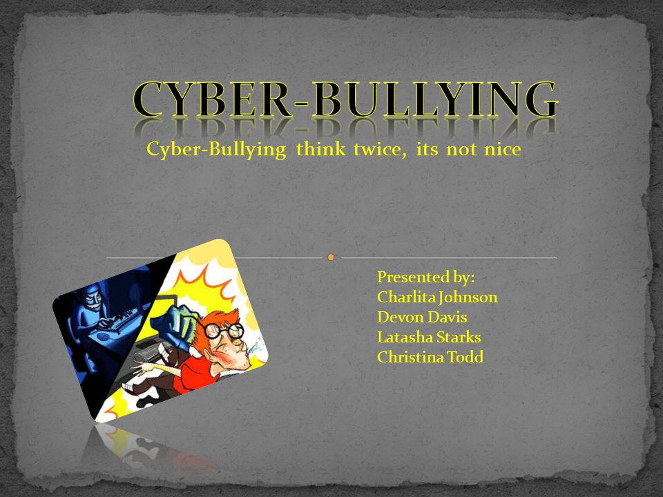 Cyber-Bullying think twice, its not nice Presented by: Charlita Johnson Devon Davis Latasha Starks Christina Todd
