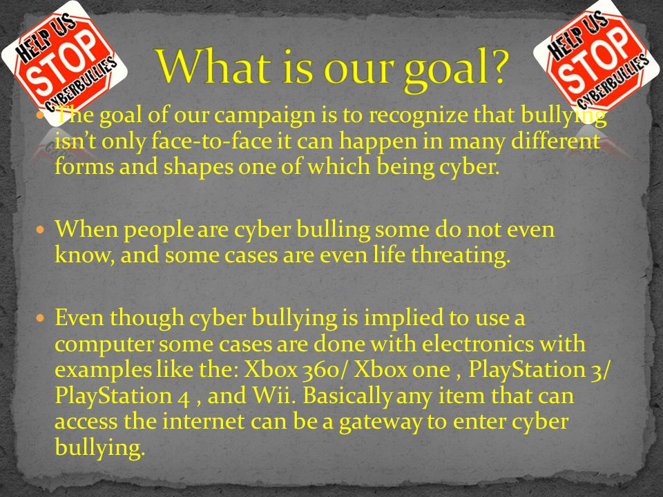 The goal of our campaign is to recognize that bullying isn't only face-to-face it can happen in many different forms and shapes one of which being cyber.