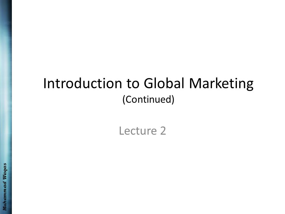 Muhammad Waqas Introduction to Global Marketing (Continued) Lecture 2