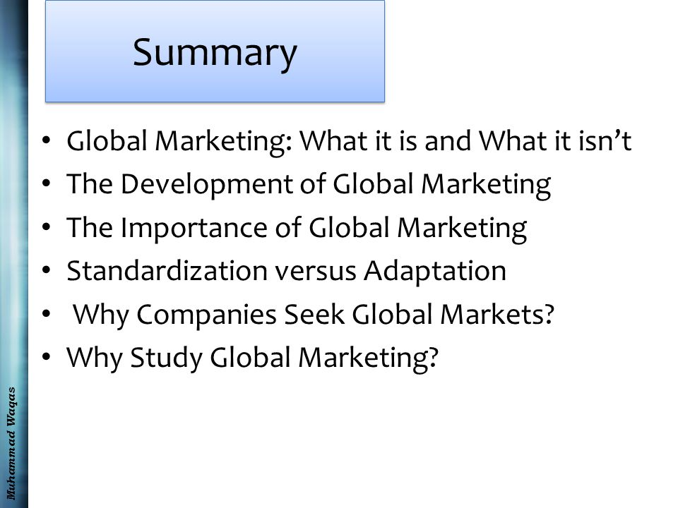 Muhammad Waqas Summary Global Marketing: What it is and What it isn't The Development of Global Marketing The Importance of Global Marketing Standardization versus Adaptation Why Companies Seek Global Markets.