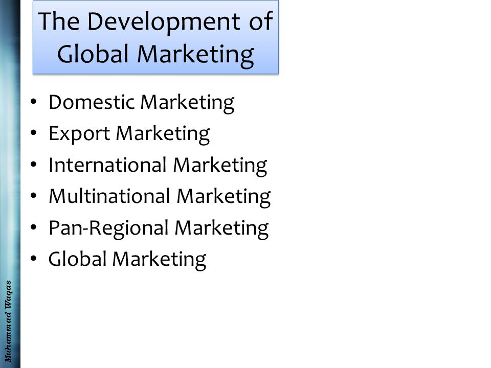 Muhammad Waqas The Development of Global Marketing Domestic Marketing Export Marketing International Marketing Multinational Marketing Pan-Regional Marketing Global Marketing