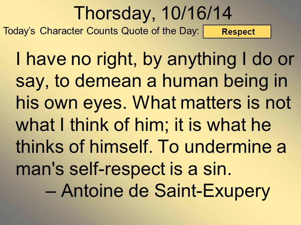 Today's Character Counts Quote of the Day: Respect Thorsday, 10/16/14 I have no right, by anything I do or say, to demean a human being in his own eye