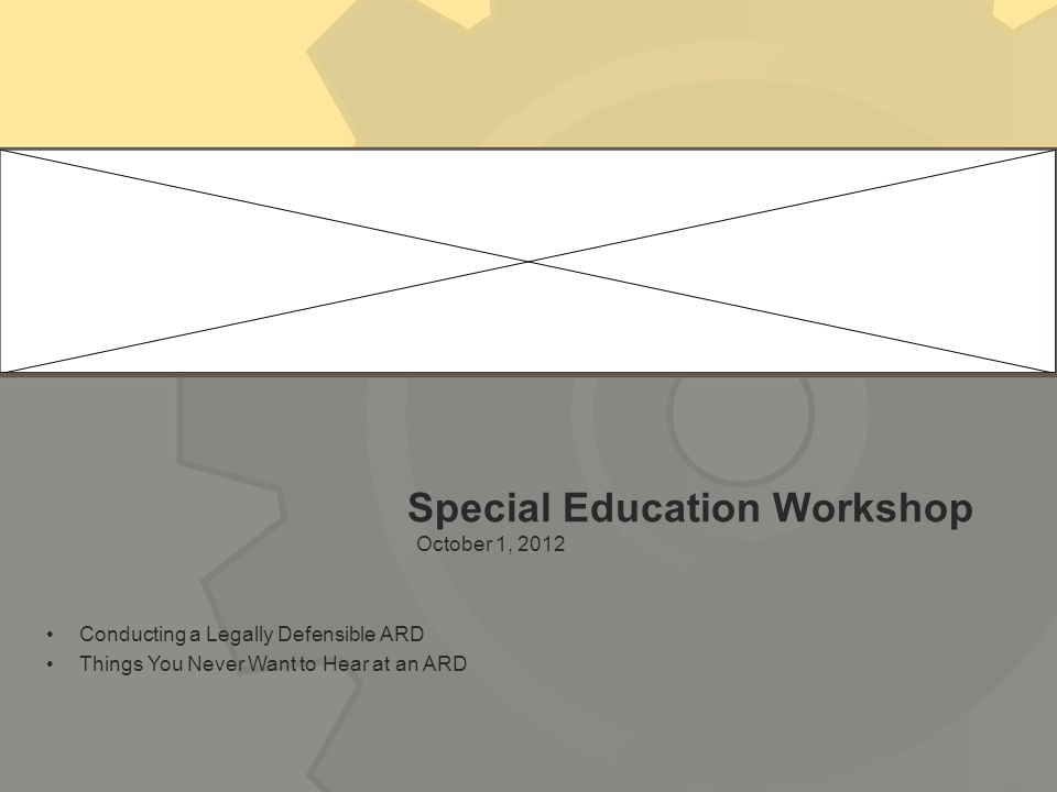 Special Education Workshop October 1, 2012 Conducting a Legally Defensible ARD Things You Never Want to Hear at an ARD