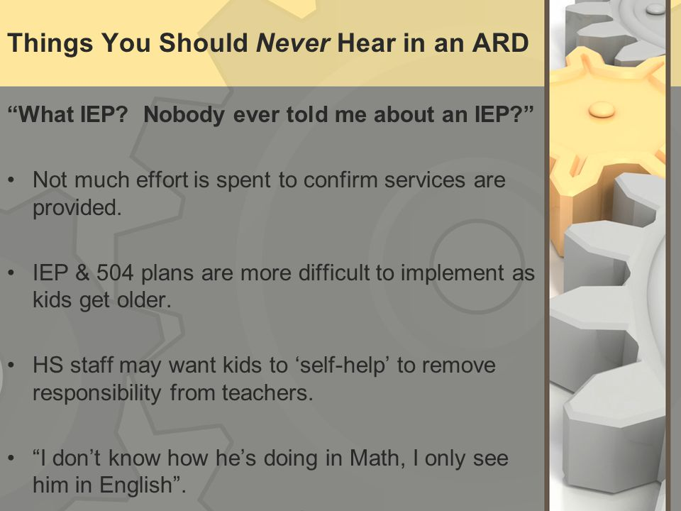 "Things You Should Never Hear in an ARD ""What IEP? Nobody ever told me about an IEP?"" Not much effort is spent to confirm services are provided. IEP &"