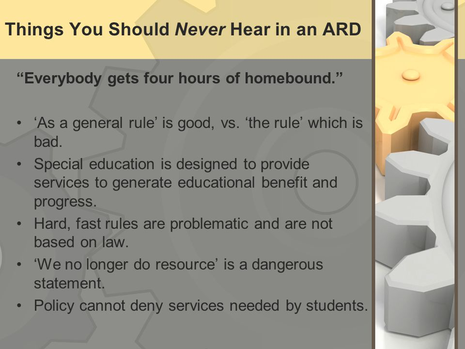 "Things You Should Never Hear in an ARD ""Everybody gets four hours of homebound."" 'As a general rule' is good, vs. 'the rule' which is bad. Special edu"