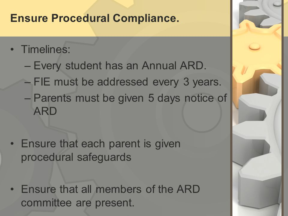 Ensure Procedural Compliance ARD Membership –LEA Representative –General Education Teacher of the student –Special Education Teacher of the student –Assessment Professional –Student (at 14 years) –Parent In case of divorce, make sure both parents have been invited.